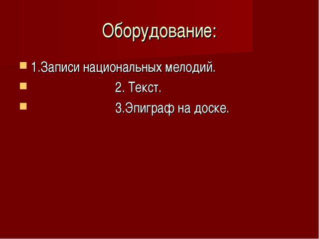 Оборудование: 1.Записи национальных мелодий. 2. Текст. 3.Эпиграф на доске.