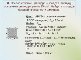 Дано: ABCD – осевое сечение; ABCD – квадрат; Sосн= 25π м2  Осевое сечение ци