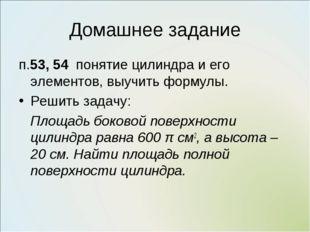 Домашнее задание п.53, 54 понятие цилиндра и его элементов, выучить формулы.