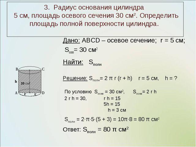 Дано: ABCD – осевое сечение; r = 5 см; Sосев= 30 см2 3. Радиус основания цили...