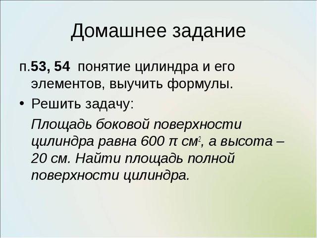Домашнее задание п.53, 54 понятие цилиндра и его элементов, выучить формулы....