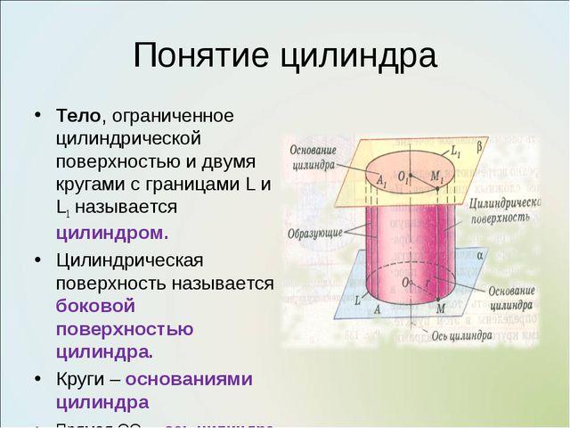 Понятие цилиндра Тело, ограниченное цилиндрической поверхностью и двумя круга...