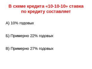 В схеме кредита «10-10-10» ставка по кредиту составляет А) 10% годовых Б) При
