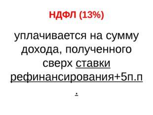 НДФЛ (13%) уплачивается на сумму дохода, полученного сверх ставки рефинансиро