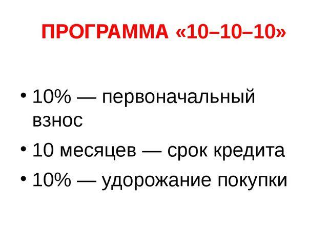 ПРОГРАММА «10–10–10» 10%— первоначальный взнос 10месяцев— срок кредита 10%...