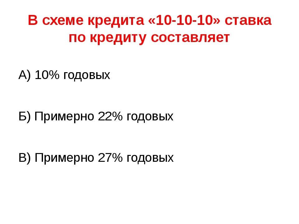 В схеме кредита «10-10-10» ставка по кредиту составляет А) 10% годовых Б) При...