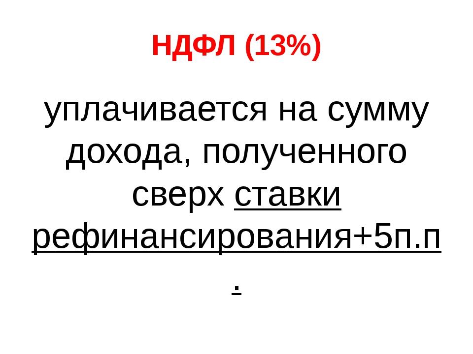 НДФЛ (13%) уплачивается на сумму дохода, полученного сверх ставки рефинансиро...