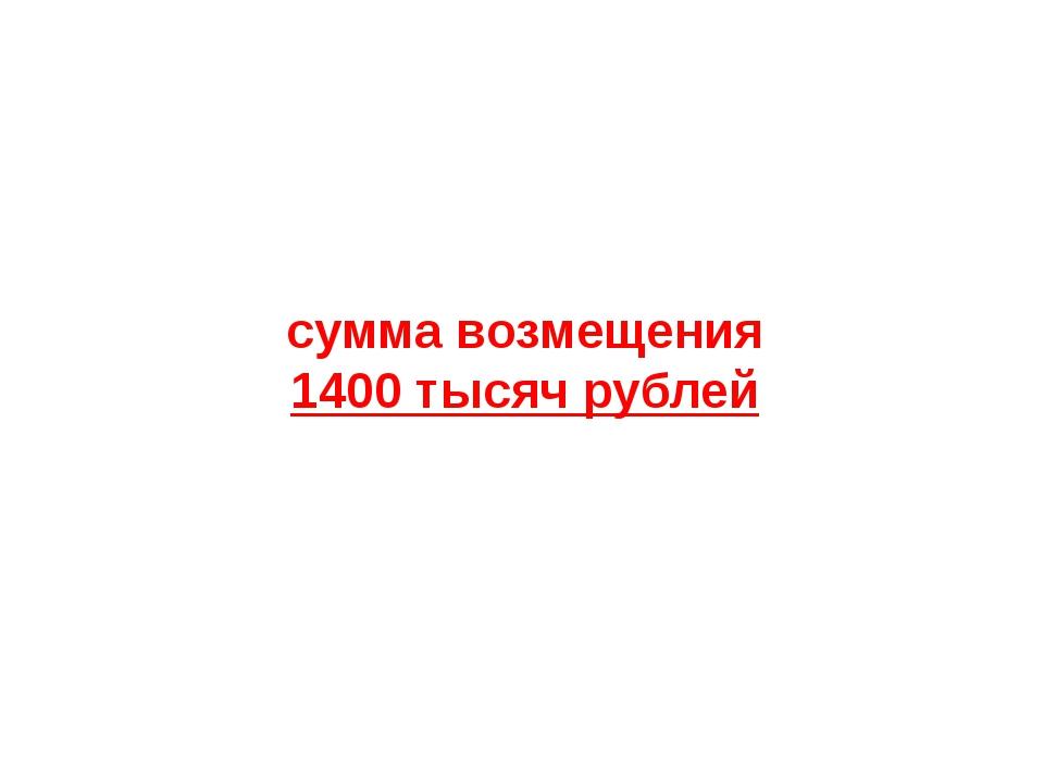 сумма возмещения 1400 тысяч рублей
