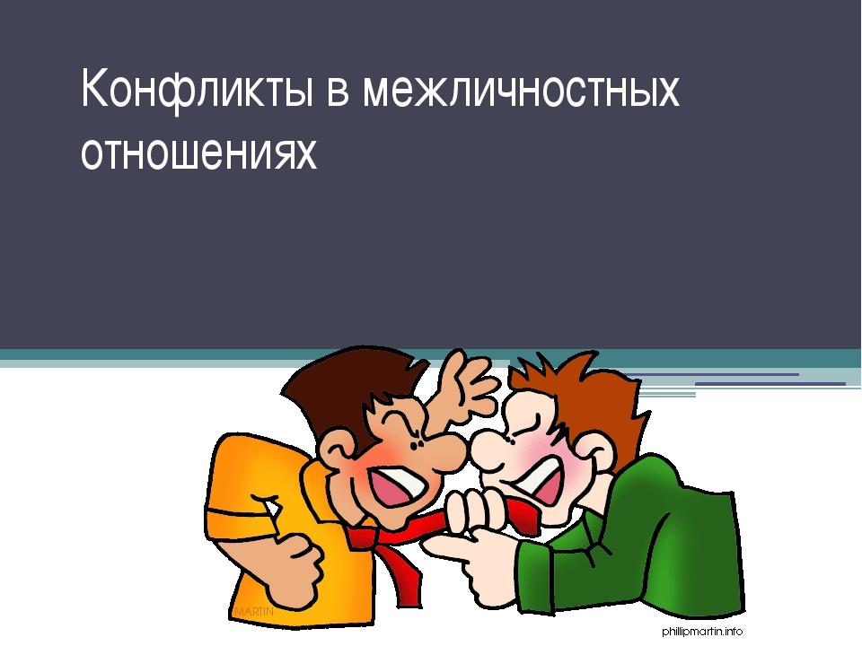 Конфликты в межличностных отношениях Те, кто не могут сварить суп, заваривают...