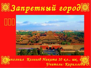 Запретный город 紫禁城 Выполнил Колегов Никита 10 кл., шк. 633 Учитель: Кирил