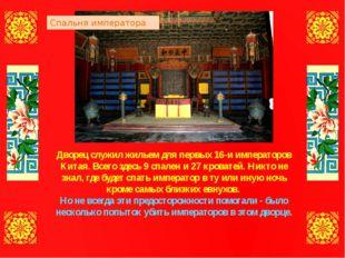 Дворец служил жильем для первых 16-и императоров Китая. Всего здесь 9 спален