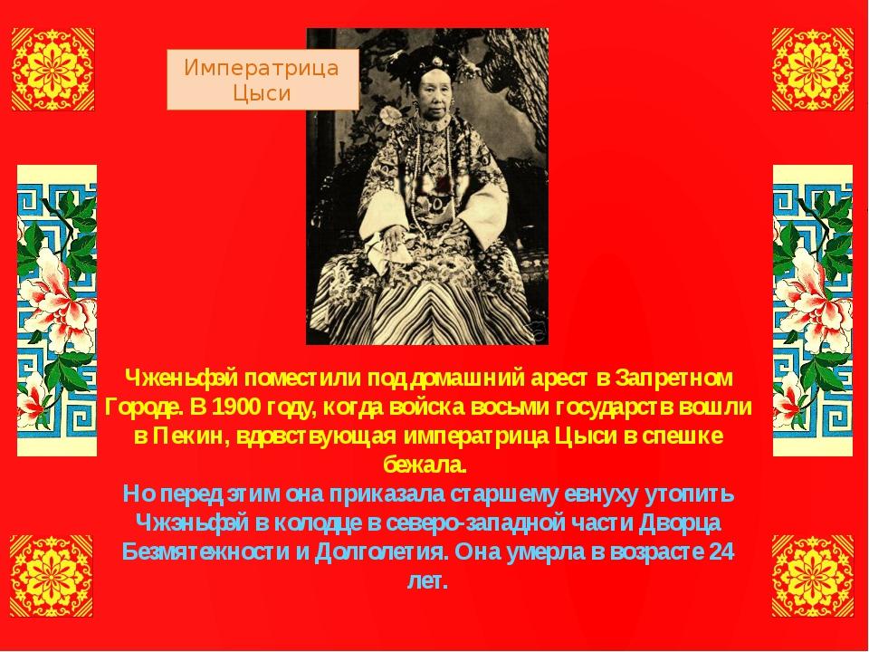 Чженьфэй поместили под домашний арест в Запретном Городе. В 1900 году, когда...