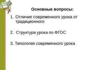 Основные вопросы: Отличие современного урока от традиционного 2. Структура ур
