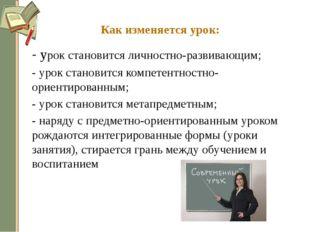 Как изменяется урок: - урок становится личностно-развивающим; - урок станов
