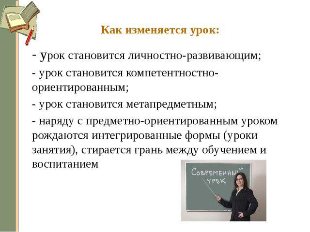 Как изменяется урок: - урок становится личностно-развивающим; - урок станов...