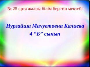 """№ 25 орта жалпы білім беретін мектебі Нургайша Махуетовна Калиева 4 """"Б"""" сынып"""
