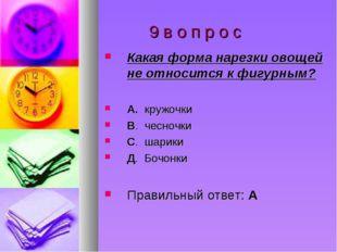 9 в о п р о с Какая форма нарезки овощей не относится к фигурным? А. кружочк