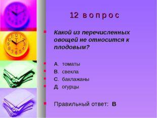 12 в о п р о с Какой из перечисленных овощей не относится к плодовым? А. том