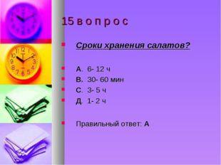 15 в о п р о с Сроки хранения салатов? А. 6- 12 ч В. 30- 60 мин С. 3- 5 ч Д.