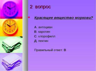 2 вопрос Красящее вещество моркови? А. антоциан В. каротин С. хлорофилл Д. пе