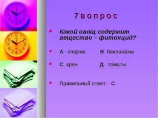 7 в о п р о с Какой овощ содержит вещество – фитонцид? А. спаржа В. баклажан