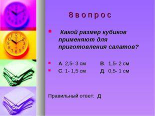 8 в о п р о с Какой размер кубиков применяют для приготовления салатов? А. 2