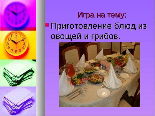 Игра на тему: Приготовление блюд из овощей и грибов.