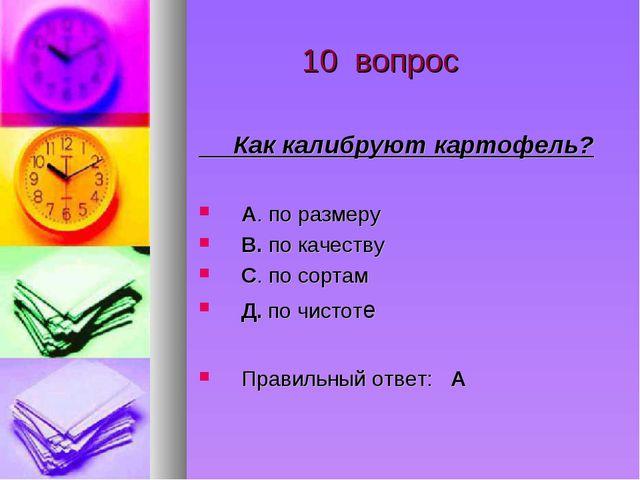 10 вопрос Как калибруют картофель? А. по размеру В. по качеству С. по сортам...