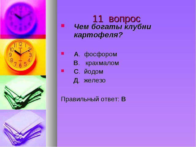 11 вопрос Чем богаты клубни картофеля? А. фосфором В. крахмалом С. йодом Д....