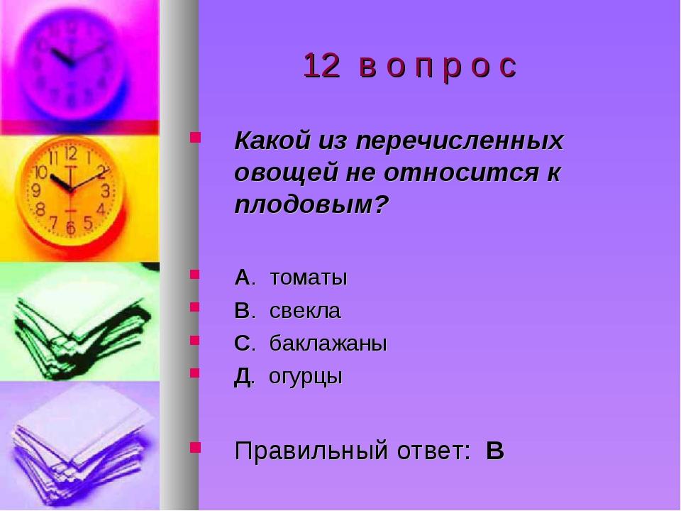 12 в о п р о с Какой из перечисленных овощей не относится к плодовым? А. том...