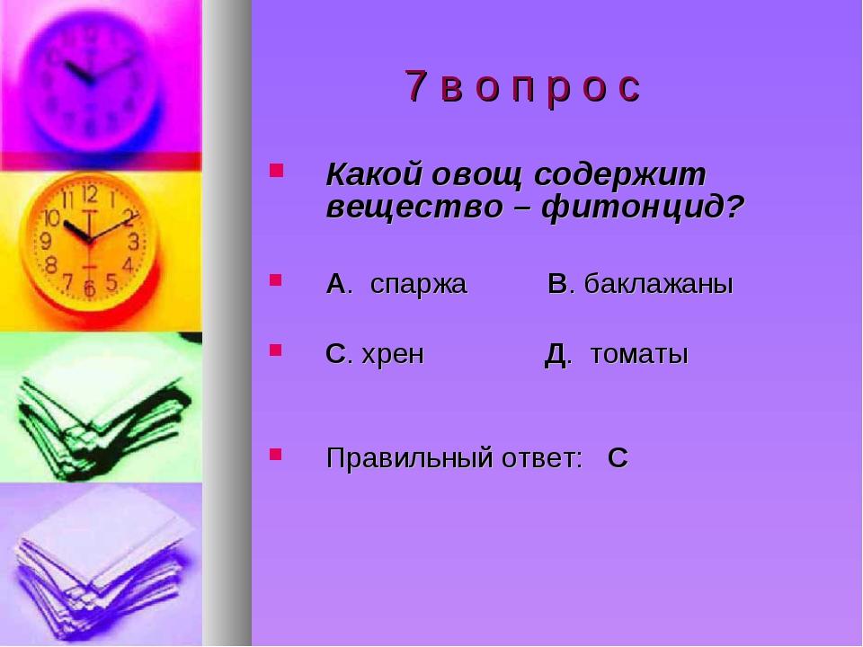 7 в о п р о с Какой овощ содержит вещество – фитонцид? А. спаржа В. баклажан...