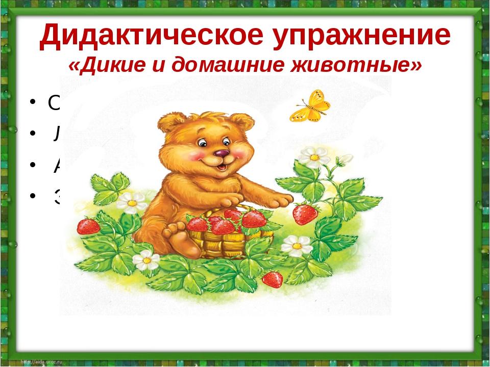 Дидактическое упражнение «Дикие и домашние животные» Он всю зиму в шубе спал,...