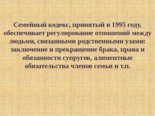 Семейный кодекс, принятый в 1995 году, обеспечивает регулирование отношений