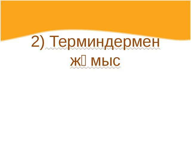 2) Терминдермен жұмыс