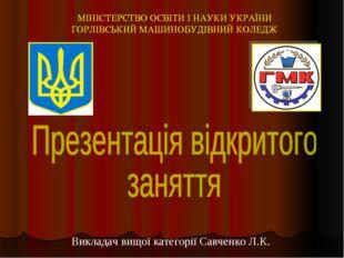 Викладач вищої категорії Савченко Л.К. МІНІСТЕРСТВО ОСВІТИ І НАУКИ УКРАЇНИ ГО
