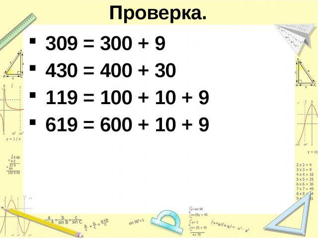 Проверка. 309 = 300 + 9 430 = 400 + 30 119 = 100 + 10 + 9 619 = 600 + 10 + 9
