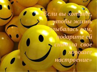 «Если вы хотите, чтобы жизнь улыбалась вам, подарите ей сначала свое хорошее