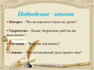 • Интерес – Что интересного было на уроке? • Творчество – Какие творчески