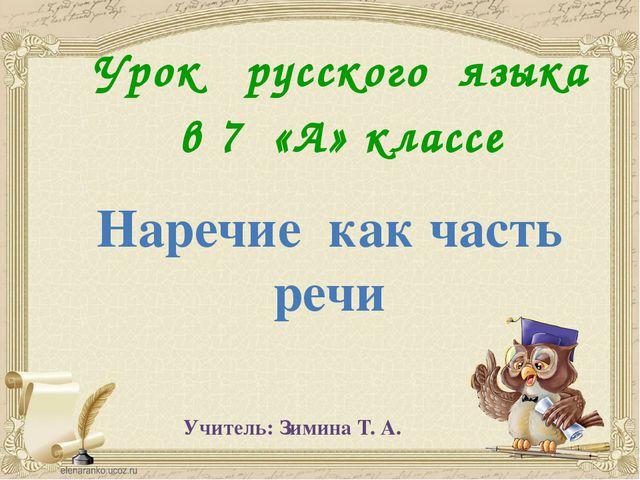 Урок русского языка в 7 «А» классе Наречие как часть речи Учитель: Зимина Т. А.