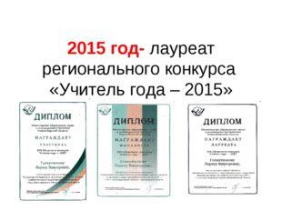 2015 год- лауреат регионального конкурса «Учитель года – 2015»