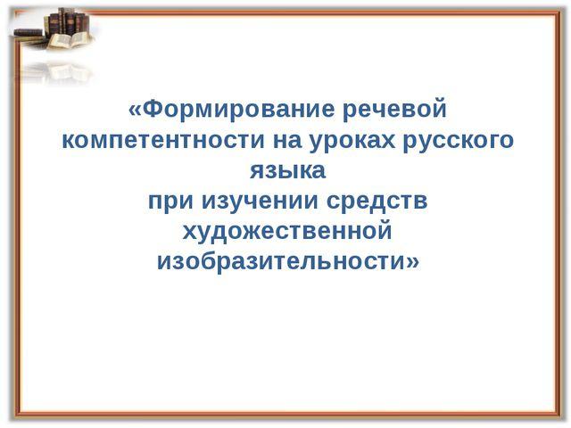 «Формирование речевой компетентности на уроках русского языка при изучении с...