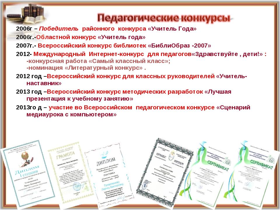 2006г – Победитель районного конкурса «Учитель Года» 2006г.-Областной конкурс...