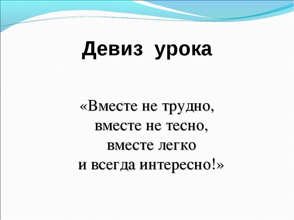 Девиз урока «Вместе не трудно, вместе не тесно, вместе легко и всегда интерес...