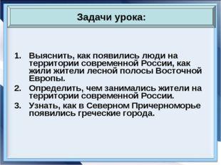 Выяснить, как появились люди на территории современной России, как жили жител