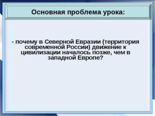 - почему в Северной Евразии (территория современной России) движение к цивили