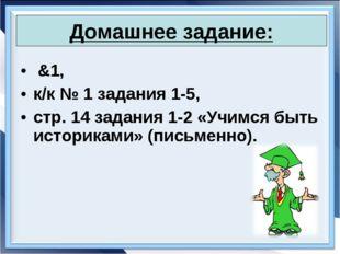 &1, к/к № 1 задания 1-5, стр. 14 задания 1-2 «Учимся быть историками» (письм