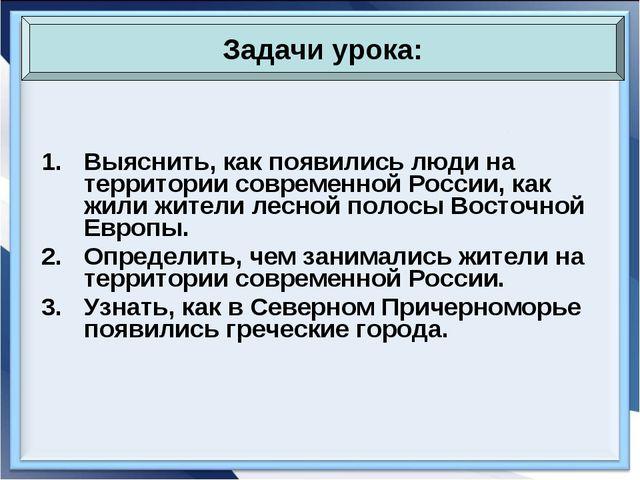 Выяснить, как появились люди на территории современной России, как жили жител...
