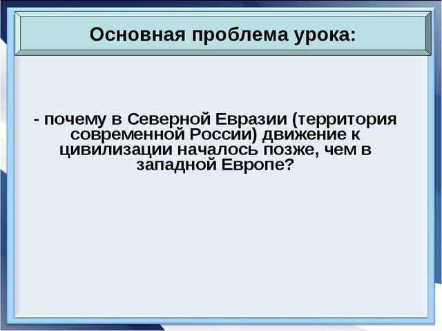- почему в Северной Евразии (территория современной России) движение к цивили...