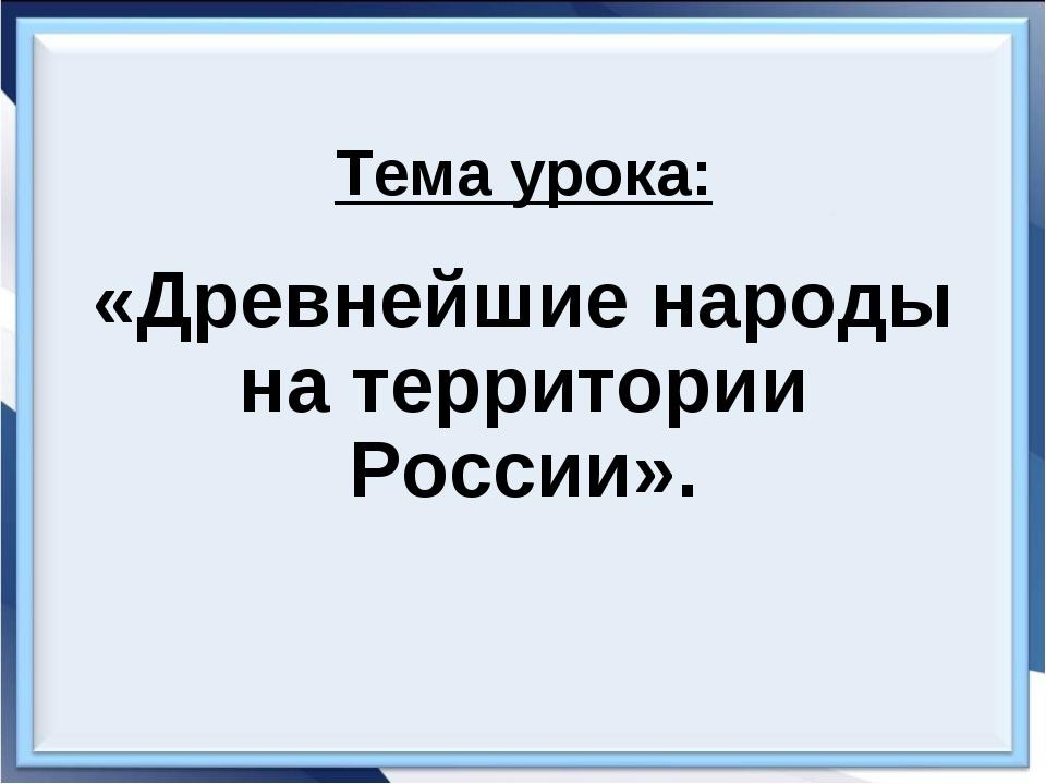 Тема урока: «Древнейшие народы на территории России».