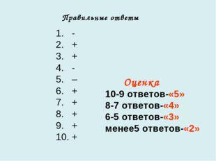 1. - 2. + 3. + 4. - 5. – 6. + 7. + 8. + 9. + 10. + Правильные ответы Оценка 1